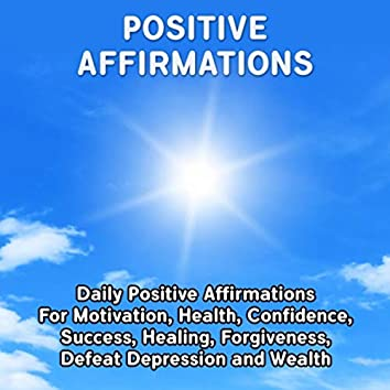 Positive Affirmations: Daily Positive Affirmations for Motivation, Health, Confidence, Success, Healing, Forgiveness, Defeat Depression and Wealth