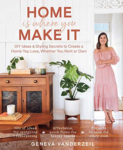 Home Is Where You Make It: DIY Ideas & Styling Secrets to Create a Home You Love, Whether You Rent or Own