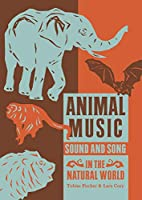 Animal Music: Sound and Song in the Natural World (Strange Attractor Press)