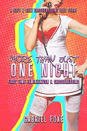 More Than Just One Night - First Time Feminization & Crossdressing: A Soft & Sexy Crossdressing Love Story
