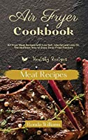 Air Fryer Cookbook Meat Recipes: Air Fryer Meat Recipes with Low Salt, Low Fat and Less Oil. The Healthier Way to Enjoy Deep-Fried Flavors