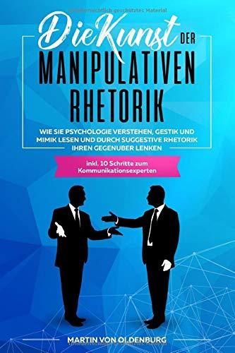 Die Kunst der Manipulativen Rhetorik: Wie Sie Psychologie verstehen, Gestik und Mimik lesen und durch suggestive Rhetorik Ihren Gegenüber lenken inkl. 10 Schritte zum Kommunikationsexperten
