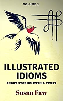 Illustrated Idioms Volume 1 (Short Stories With A Twist): Inspired Story Prompts by [Susan Faw, Pam Harris]