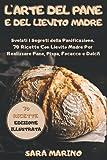 L'Arte del Pane e del Lievito Madre: Svelati i Segreti della Panificazione. 70 Ricette Con Lievito Madre per Realizzare Pane, Pizza, Focacce e Dolci!