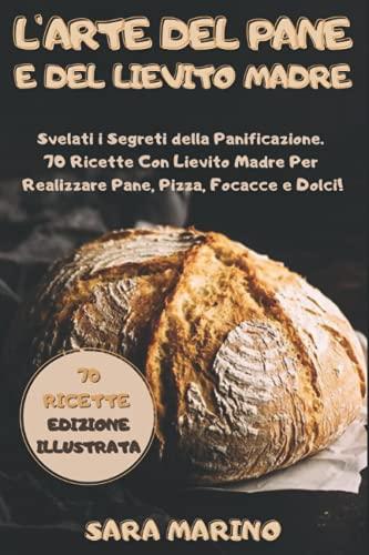 L'Arte del Pane e del Lievito Madre: Svelati i Segreti della Panificazione. 70 Ricette Con Lievito...