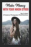 Make Money With Your Nikon D7000: Tips To Start A Freelance Photography Photo Business: How To Become A Photographer With Nikon D7000 (English Edition)