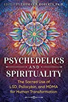 Psychedelics and Spirituality: The Sacred Use of LSD, Psilocybin, and MDMA for Human Transformation