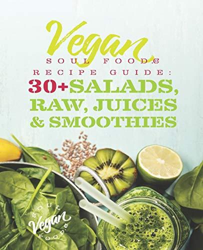 Vegan Soul Food Recipe Guide: 30 Plus Salads, Raw, Juices, & Smoothies...
