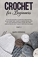 Crochet for Beginners: If You've Decided to Master Crocheting in a Cheap Way, Here's a Simple Visual Step by Step Grandmother's Guide: Be a Pro Crocheter in Less Than 21 Days in a Fun Way! Part 2