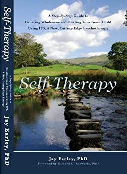 Self-Therapy  A Step-By-Step Guide to Creating Wholeness and Healing Your Inner Child Using IFS A New Cutting-Edge Psychotherapy