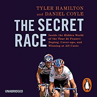 The Secret Race     Inside the Hidden World of the Tour de France: Doping, Cover-ups, and Winning at All Costs              By:                                                                                                                                 Tyler Hamilton,                                                                                        Daniel Coyle                               Narrated by:                                                                                                                                 Sean Runnette                      Length: 11 hrs and 19 mins     648 ratings     Overall 4.8