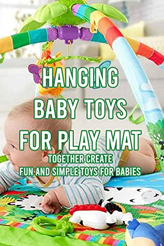 Hanging Baby Toys for Play Mat: Together Create Fun And Simple Toys for Babies: DIY Hanging Toys for Baby Play Mat Ideas (English Edition)