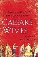 Caesars' Wives: Sex, Power, and Politics in the Roman Empire