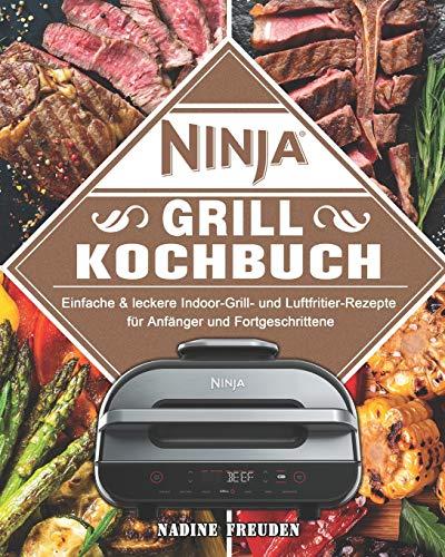 Ninja Grill Kochbuch: Einfache & leckere Indoor-Grill- und Luftfritier-Rezepte für Anfänger und Fortgeschrittene