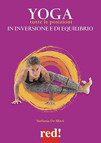 Yoga. Tutte le posizioni in inversione e di equilibrio. Ediz. a colori