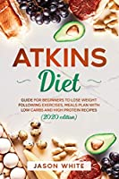 Atkins diet: Guide for beginners to lose weight following exercises, meals plan with low carbs and high protein recipes. (2020 edition)