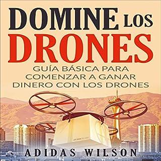 Domine Los Drones, Guía Básica para Comenzar a Ganar Dinero con los Drones [Dominate the Drones, Basic Guide to Start Earning Money with Drones] audiobook cover art