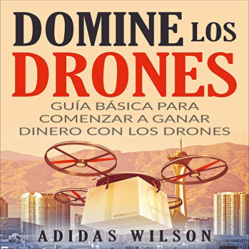 Domine Los Drones, Guía Básica para Comenzar a Ganar Dinero con los Drones [Dominate the Drones, Basic Guide to Start Earning Money with Drones] Audiobook By Adidas Wilson,                                                                                        Eduardo Jiménez López - translator cover art