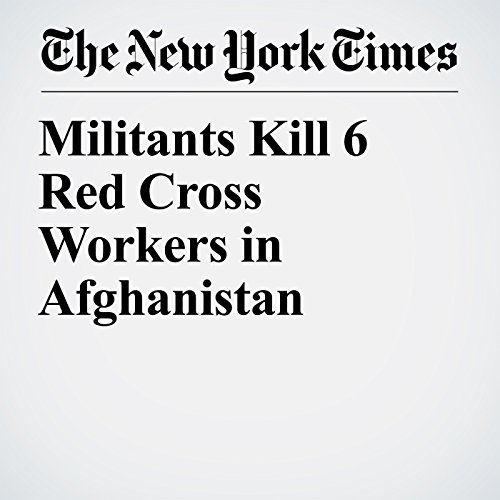 Militants Kill 6 Red Cross Workers in Afghanistan copertina