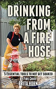 Drinking From A Fire Hose: 5 Essential Tools To Not Get Soaked by [Brita Horn]