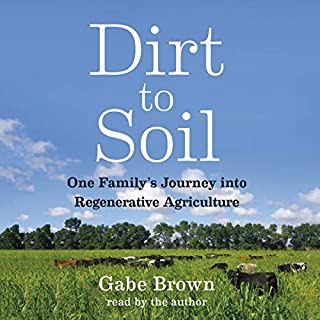 Dirt to Soil     One Family's Journey into Regenerative Agriculture              Written by:                                                                                                                                 Gabe Brown                               Narrated by:                                                                                                                                 Gabe Brown                      Length: 7 hrs and 44 mins     13 ratings     Overall 5.0