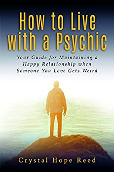 How to Live with a Psychic: Your Guide for Maintaining a Happy Relationship when Someone You Love Gets Weird by [Crystal Hope Reed]