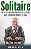 Solitaire: The Ultimate Guide to Mastering the Solitaire Card Game in 30 Minutes or Less! (Solitaire - Solitaire Games - Card Games - How to Play Solitaire - Solitaire 101 - Solitaire Tips)
