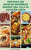 Cómo Cocinar Increíbles 500 Recetas Usando Una Olla De Cocción Lenta : Recetas Para El Desayuno, Almuerzo, Aperitivos, Postres, Vegetariano, Pan, Carne, Pizza, Sándwiches, Tortillas,Pollo,Carne