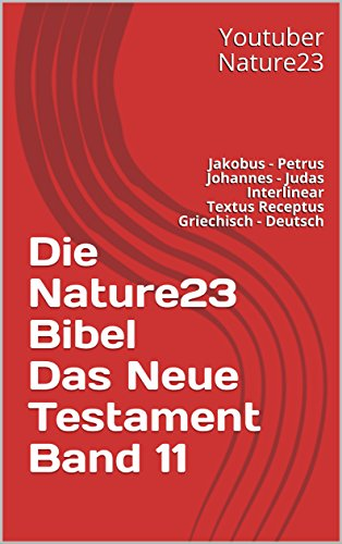 Die Nature23 Bibel Das Neue Testament Band 11: Jakobus - Petrus - Johannes - Judas Interlinear Textus Receptus Griechisch - Deutsch