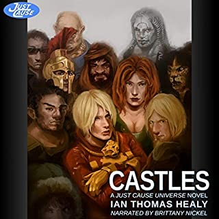 Castles: A Just Cause Universe Novel      The Just Cause Universe, Volume 7              Written by:                                                                                                                                 Ian Thomas Healy                               Narrated by:                                                                                                                                 Brittany Nickel                      Length: 9 hrs and 47 mins     Not rated yet     Overall 0.0