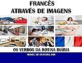 Francês Através de Imagens: Os verbos da rotina diária em francês (French Edition)...