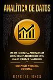 Analítica de datos: Una guía esencial para principiantes en minería de datos, recolección de datos, análisis de big data para negocios y conceptos de inteligencia empresarial