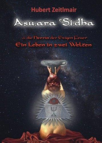Asu.ara t Si.dha: Die Herrin der ewigen Feuer - Ein Leben in zwei Welten