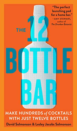 The 12-Bottle Bar: A Dozen Bottles, Hundreds of Cocktails. The Only Guide You Need for an Amazing Home Bar