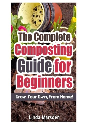 The Complete Composting Guide For Beginners: Grow Your Own From Home!