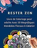 Rester Zen : Livre de Coloriage pour adulte: Avec 50 Magnifiques Mandalas Floraux à Colorier