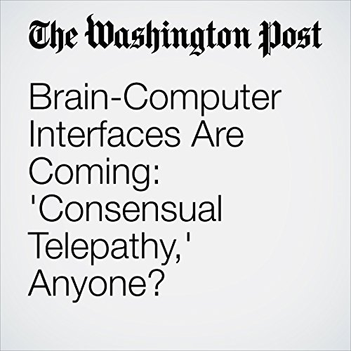 Brain-Computer Interfaces Are Coming: 'Consensual Telepathy,' Anyone? copertina