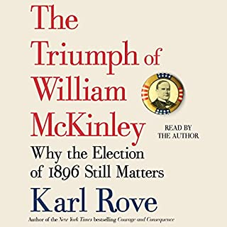 The Triumph of William McKinley     Why the Election of 1896 Still Matters              By:                                                                                                                                 Karl Rove                               Narrated by:                                                                                                                                 Karl Rove                      Length: 15 hrs and 12 mins     137 ratings     Overall 4.0