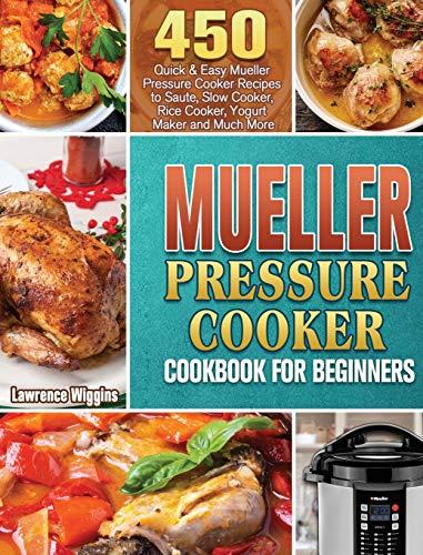 Mueller Pressure Cooker Cookbook for Beginners: 450 Quick & Easy Mueller Pressure Cooker Recipes to Saute, Slow Cooker, Rice Cooker, Yogurt Maker and Much More