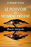 Le pouvoir du moment présent - Oeuvre intégrale - Guide d'éveil spirituel - Ariane Editions - 11/04/2016