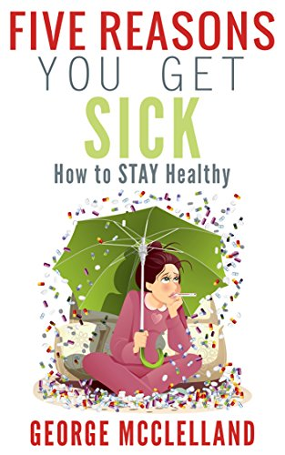 Book: Five Reasons You get Sick - How to STAY Healthy by George J. McClelland