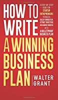 How to Write a Winning Business Plan: A Step-by-Step Guide for Startup Entrepreneurs to Build a Solid Foundation, Attract Investors and Achieve Success with a Bulletproof Business Plan
