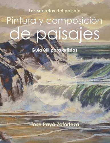 Pintura y composición de paisajes: Guía útil para artistas (Los secretos del paisaje)
