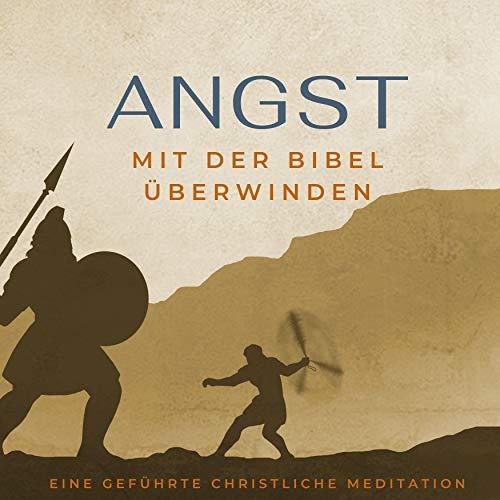 Angst mit der Bibel überwinden. Eine geführte christliche Meditation.: Stille Zeit Mediationen 1