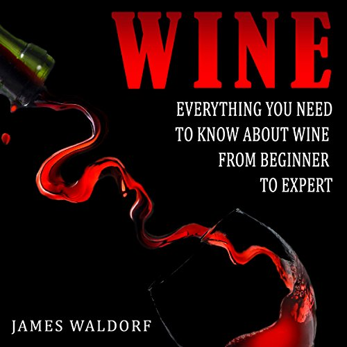 Wine: Everything You Need to Know About Wine from Beginner to Expert audiobook cover art