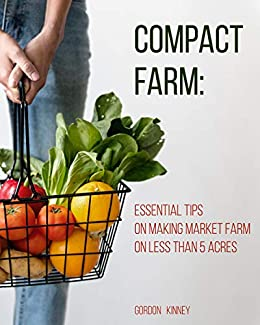 Compact Farm: Essential Tips on Making Market Farm on Less Than 5 Acres by [Gordon  Kinney]