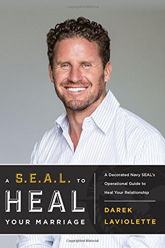 A S.E.A.L. To Heal Your Marriage: A Decorated Navy SEALs Operational Guide to Heal Your Relationship