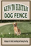 Keys To Electric Dog Fence-techniques For Safely Controlling And Training Your Dog: Steps To Install Electric Dog Fence