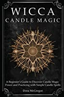 Wicca Candle Magic: A Beginner's Guide to Discover Candle Magic Power and Practicing with Simple Candle Spells