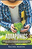 Aquaponics: Beginner's Guide To Building Your Own Aquaponics Garden System That Will Grow Organic...
